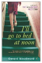 2004 - I'll Go to Bed at Noon by Gerard Woodward (Published by Chatto & Windus)