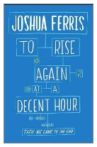 2014 - To Rise Again at a Decent Hour by Joshua Ferris (Published by Viking)