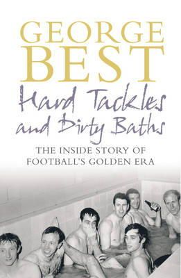 George Best - Hard Tackles and Dirty Baths: The Inside Story of Football's Golden Era - 9780091906085 - KST0023356
