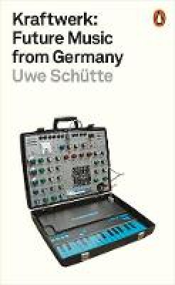 Schütte, Uwe - Kraftwerk: Future Music from Germany - 9780141986753 - V9780141986753