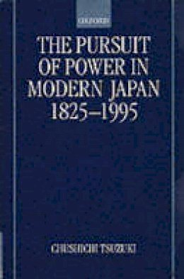 Tsuzuki, Chushichi - The Pursuit of Power in Modern Japan 1825-1995 (Short Oxford History of the Modern World) - 9780198205890 - V9780198205890