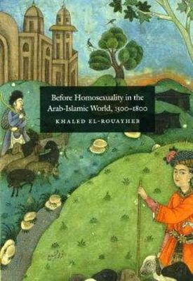 El-Rouayheb, Khaled - Before Homosexuality in the Arab-Islamic World, 1500-1800 - 9780226729893 - V9780226729893
