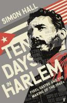 Hall, Simon - Ten Days in Harlem: Fidel Castro and the Making of the 1960s - 9780571353071 - 9780571353071