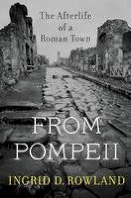 Rowland, Ingrid D. - From Pompeii: The Afterlife of a Roman Town - 9780674088092 - V9780674088092