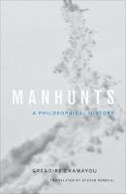 Chamayou, Grégoire - Manhunts: A Philosophical History - 9780691151656 - V9780691151656