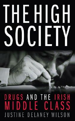 Wilson, Justine Delaney - The High Society: Drugs and the Irish Middle Class - 9780717141784 - KNW0005642