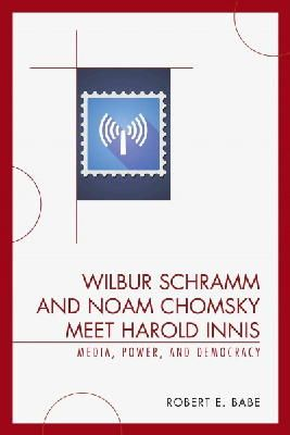 Babe, Robert E. - Wilbur Schramm and Noam Chomsky Meet Harold Innis: Media, Power, and Democracy (Critical Media Studies) - 9780739123683 - V9780739123683