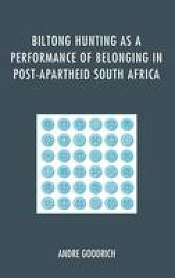 Goodrich , Andre - Biltong Hunting as a Performance of Belonging in Post-Apartheid South Africa - 9780739188583 - V9780739188583