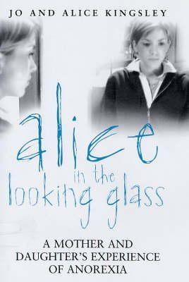 Jo Kingsley - Alice in the Looking Glass: A Mother And Daughter's Experience of Anorexia - 9780749926373 - KNW0008084