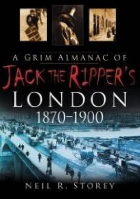 Storey, Neil R. - A Grim Almanac of Jack the Ripper's London 1870-1 - 9780750948593 - V9780750948593