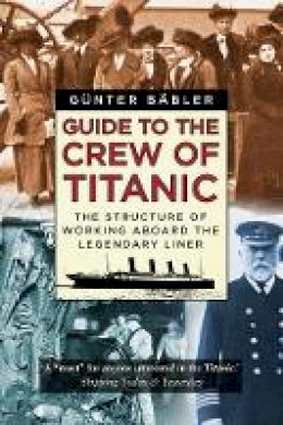 Günter Bäbler - Guide to the Crew of Titanic: The Structure of Working Aboard the Legendary Liner - 9780750992336 - 9780750992336