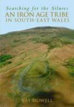 Howell, Ray - Searching for the Silures: An Iron Age Tribe in South-East Wales - 9780752440149 - V9780752440149