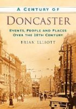 Elliot, Brian - A Century of Doncaster - 9780752488639 - V9780752488639