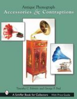 Fabrizio, Timothy C., Paul, George F. - Antique Phonograph: Accessories & Contraptions (A Schiffer Book for Collectors) - 9780764317637 - V9780764317637