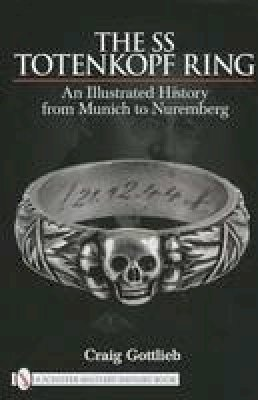 Gottlieb, Craig - The SS Totenkopf Ring: An Illustrated History from Munich to Nuremberg - 9780764330940 - V9780764330940
