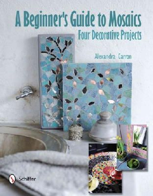Carron, Alexandra - Beginner's Guide to Mosaics: Four Decorative Projects - 9780764340963 - V9780764340963