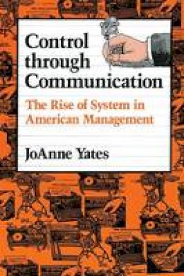 Yates, JoAnne - Control through Communication: The Rise of System in American Management (Studies in Industry and Society) - 9780801846137 - V9780801846137