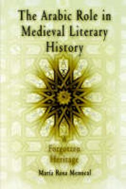 Menocal, Maria Rosa - The Arabic Role in Medieval Literary History: A Forgotten Heritage (The Middle Ages Series) - 9780812213249 - V9780812213249