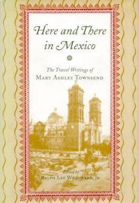 Mary Ashley Townsend, edited by Ralph Lee Woodward, Jr. - Here and There in Mexico: The Travel Writings of Mary Ashley Townsend - 9780817310585 - KRS0019490