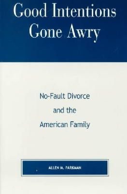 Parkman, Allen M. - Good Intentions Gone Awry: No-Fault Divorce and the American Family - 9780847698691 - V9780847698691