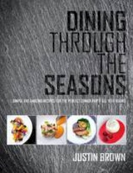 Brown, Justin - Dining Through the Seasons: Simple and Amazing Recipes for the Perfect Dinner Party All Year Round - 9780992898113 - V9780992898113