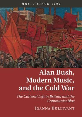 Bullivant, Dr Joanna - Alan Bush, Modern Music, and the Cold War: The Cultural Left in Britain and the Communist Bloc (Music since 1900) - 9781107033368 - V9781107033368