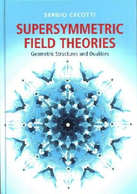 Cecotti, Sergio - Supersymmetric Field Theories: Geometric Structures and Dualities - 9781107053816 - V9781107053816