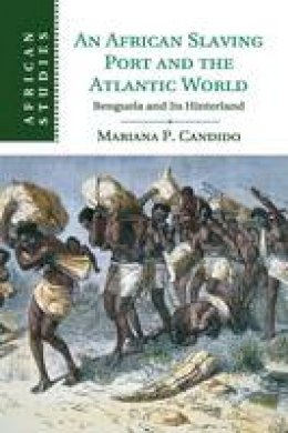 Candido, Mariana - An African Slaving Port and the Atlantic World: Benguela and its Hinterland (African Studies) - 9781107529748 - V9781107529748