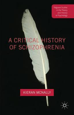 McNally, Kieran - A Critical History of Schizophrenia (Palgrave Studies in the Theory and History of Psychology) - 9781137456809 - V9781137456809