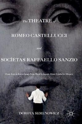 Semenowicz, Dorota - The Theatre of Romeo Castellucci and Socìetas Raffaello Sanzio: From Icon to Iconoclasm, From Word to Image, From Symbol to Allegory - 9781137569653 - V9781137569653