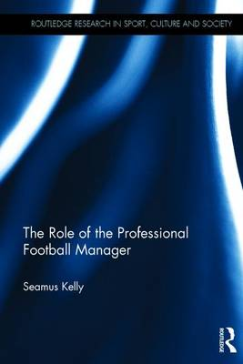 Kelly, Seamus - The Role of the Professional Football Manager (Routledge Research in Sport, Culture and Society) - 9781138697737 - V9781138697737