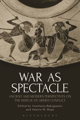 Anastasia Bakogianni and Valerie M. Hope - War as Spectacle: Ancient and Modern Perspectives on the Display of Armed Conflict - 9781350005884 - V9781350005884