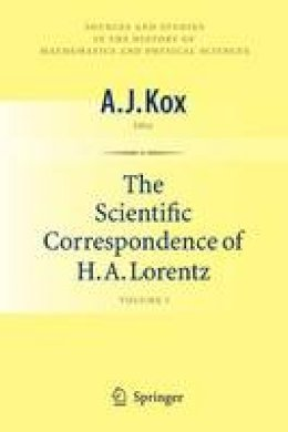. Ed(s): Kox, A. J. - The Scientific Correspondence of H.A. Lorentz: Volume I (Sources and Studies in the History of Mathematics and Physical Sciences) - 9781441926715 - V9781441926715