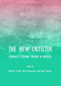 Alfred J. Drake - The New Criticism: Formalist Literary Theory in America - 9781443823302 - V9781443823302
