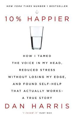 Harris, Dan - 10% Happier: How I Tamed the Voice in My Head, Reduced Stress Without Losing My Edge, and Found Self-Help That Actually Works - A True Story - 9781444799057 - V9781444799057