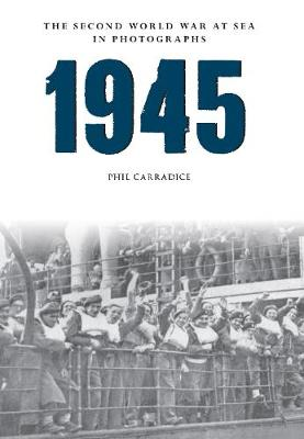 Carradice, Phil - 1945: The Second World War at Sea in Photographs - 9781445622545 - V9781445622545