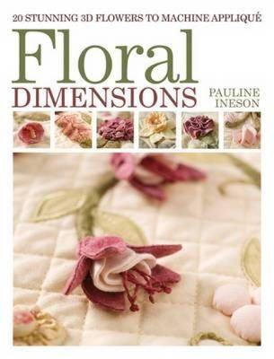 Ineson, Pauline - Floral Dimensions: 20 Stunning 3D Flowers to Machine Applique - 9781446301814 - V9781446301814
