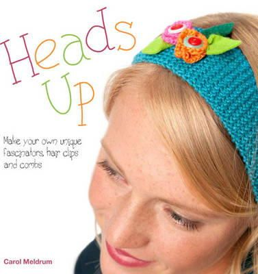 Meldrum, Carol - Heads Up: 21 Fabulous Fascinators, Hair Clips and Accessories to Stitch and Sew - 9781446301920 - KEX0233386
