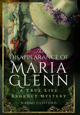 Clifford, Naomi - The Disapperance of Maria Glenn: A True Life Regency Mystery - 9781473863309 - V9781473863309