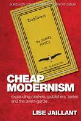 Jaillant, Lise - Cheap Modernism: Expanding Markets, Publishers' Series and the Avant-Garde (Edinburgh Critical Studies in Modernist Culture) - 9781474417242 - V9781474417242
