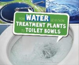 Peterson, Megan Cooley - How Water Gets from Treatment Plants to Toilet Bowls (Pebble Plus: Here to There) - 9781474713245 - V9781474713245