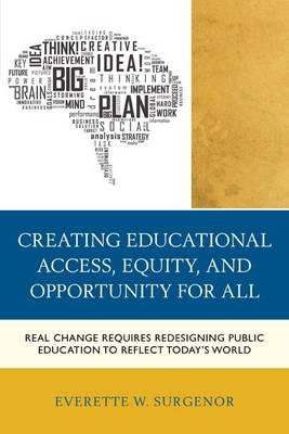 Surgenor, Everette W. - Creating Educational Access, Equity, and Opportunity for All: Real Change Requires Redesigning Public Education to Reflect Today's World - 9781475806977 - V9781475806977