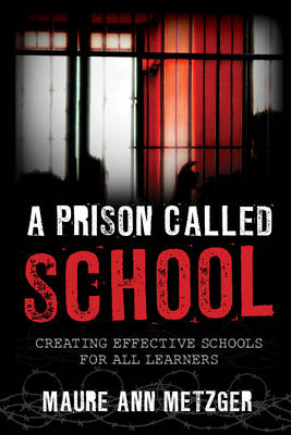 Metzger, Maure Ann - A Prison Called School: Creating Effective Schools for All Learners - 9781475815764 - V9781475815764