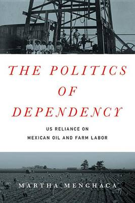 Menchaca, Martha - The Politics of Dependency: US Reliance on Mexican Oil and Farm Labor - 9781477309407 - V9781477309407