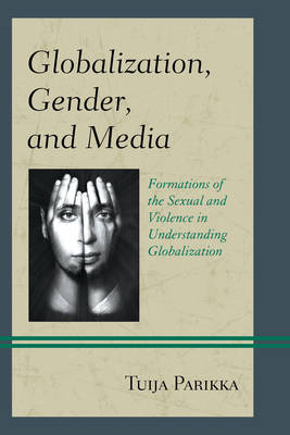 Parikka, Tuija - Globalization, Gender, and Media: Formations of the Sexual and Violence in Understanding Globalization - 9781498510622 - V9781498510622