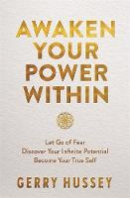 Hussey, Gerry - Awaken Your Power Within: Let Go of Fear. Discover Your Infinite Potential. Become Your True Self. - 9781529368888 - 9781529368888