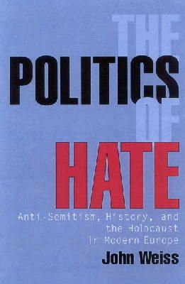 Weiss, John - The Politics of Hate: Anti-Semitism, History, and the Holocaust in Modern Europe - 9781566636001 - KEX0250294