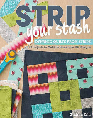 Erla, Gudrun - Strip Your Stash: Dynamic Quilts Made from Strips  12 Projects in Multiple Sizes from GE Designs - 9781607057406 - V9781607057406