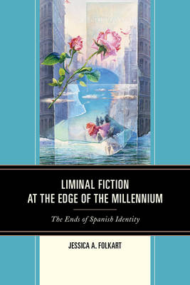 Folkart, Jessica A. - Liminal Fiction at the Edge of the Millennium: The Ends of Spanish Identity - 9781611485813 - V9781611485813