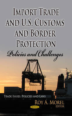 Morel, Roy A - Import Trade and U.S. Customs and Border Protection: Policies and Challenges (Trade Issues, Policies and Laws: Defense, Security and Strategies) - 9781628084696 - V9781628084696